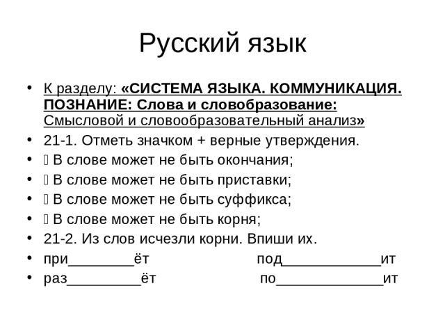 Русский язык К разделу: «СИСТЕМА ЯЗЫКА. КОММУНИКАЦИЯ. ПОЗНАНИЕ: Слова и словобразование: Смысловой и словообразовательный анализ» 21-1. Отметь значком + верные утверждения. В слове может не быть окончания; В слове может не быть приставки; В слове мо…