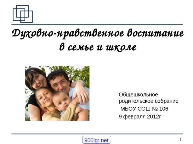 Духовно-нравственное воспитание в семье и школе Общешкольное родительское собрание МБОУ СОШ № 106 9 февраля 2012г 900igr.net *