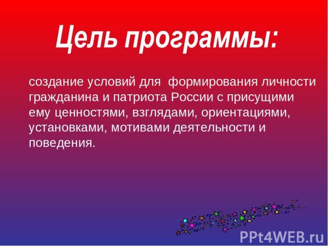 создание условий для формирования личности гражданина и патриота России с присущими ему ценностями, взглядами, ориентациями, установками, мотивами деятельности и поведения.