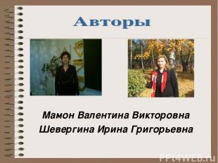 Мамон Валентина Викторовна Шевергина Ирина Григорьевна