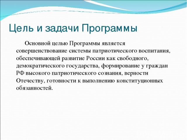Цель и задачи Программы Основной целью Программы является совершенствование системы патриотического воспитания, обеспечивающей развитие России как свободного, демократического государства, формирование у граждан РФ высокого патриотического сознания,…