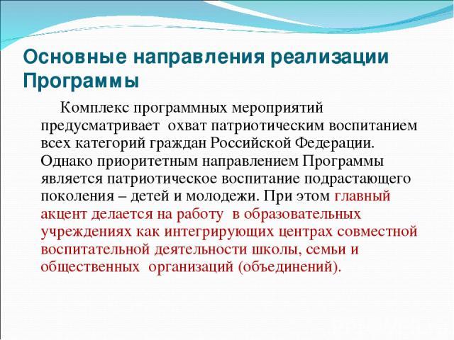 Основные направления реализации Программы Комплекс программных мероприятий предусматривает охват патриотическим воспитанием всех категорий граждан Российской Федерации. Однако приоритетным направлением Программы является патриотическое воспитание по…