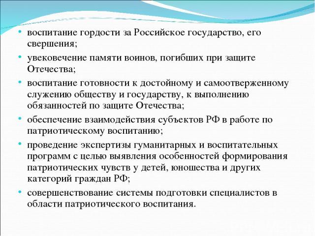 воспитание гордости за Российское государство, его свершения; увековечение памяти воинов, погибших при защите Отечества; воспитание готовности к достойному и самоотверженному служению обществу и государству, к выполнению обязанностей по защите Отече…