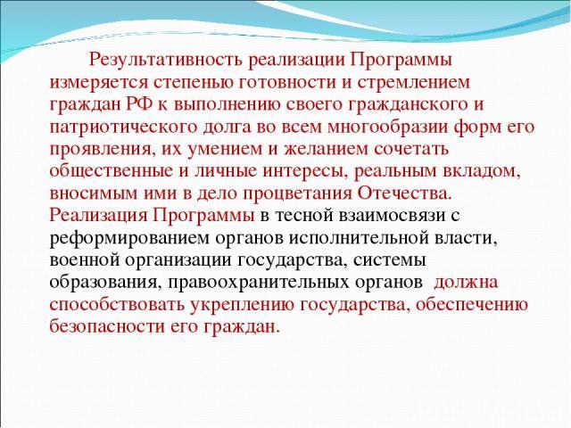 Результативность реализации Программы измеряется степенью готовности и стремлением граждан РФ к выполнению своего гражданского и патриотического долга во всем многообразии форм его проявления, их умением и желанием сочетать общественные и личные инт…