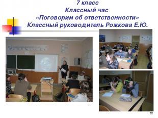 * 7 класс Классный час «Поговорим об ответственности» Классный руководитель Рожк