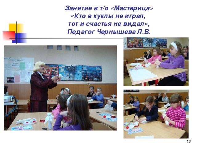 * Занятие в т/о «Мастерица» «Кто в куклы не играл, тот и счастья не видал», Педагог Чернышева Л.В.