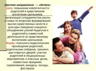 Шестое направление — «Исток» Цель: повышение компетентности родителей в нравств