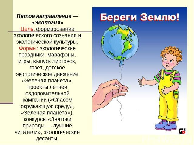 Пятое направление — «Экология» Цель: формирование экологического сознания и экологической культуры. Формы: экологические праздники, марафоны, игры, выпуск листовок, газет, детское экологическое движение «Зеленая планета», проекты летней оздоровите…