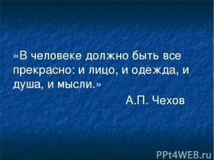 «В человеке должно быть все прекрасно: и лицо, и одежда, и душа, и мысли.» А.П.