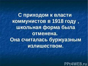 С приходом к власти коммунистов в 1918 году , школьная форма была отменена. Она