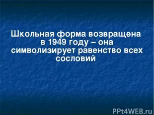 Школьная форма возвращена в 1949 году – она символизирует равенство всех сослови