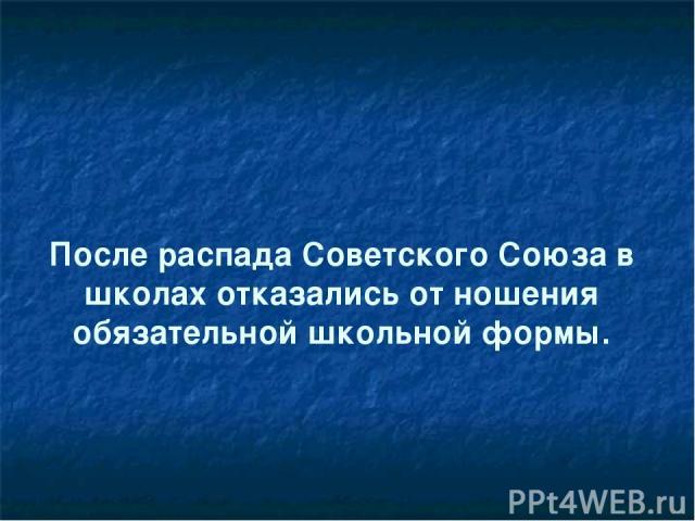 После распада Советского Союза в школах отказались от ношения обязательной школьной формы.