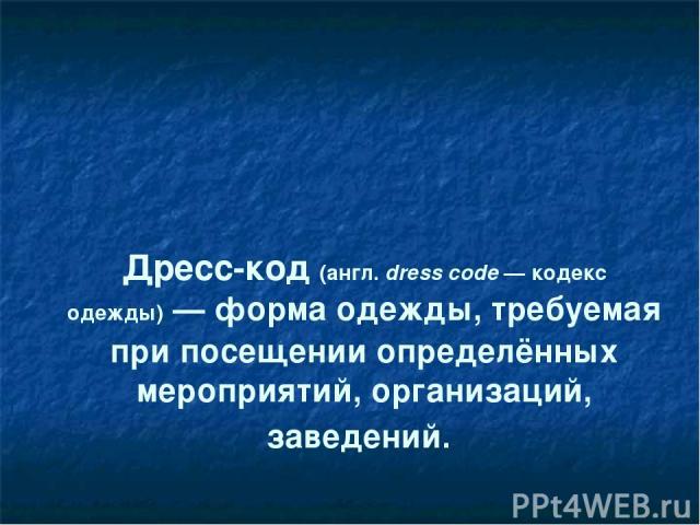 Дресс-код(англ.dress code— кодекс одежды)— формаодежды, требуемая при посещении определённых мероприятий, организаций, заведений.