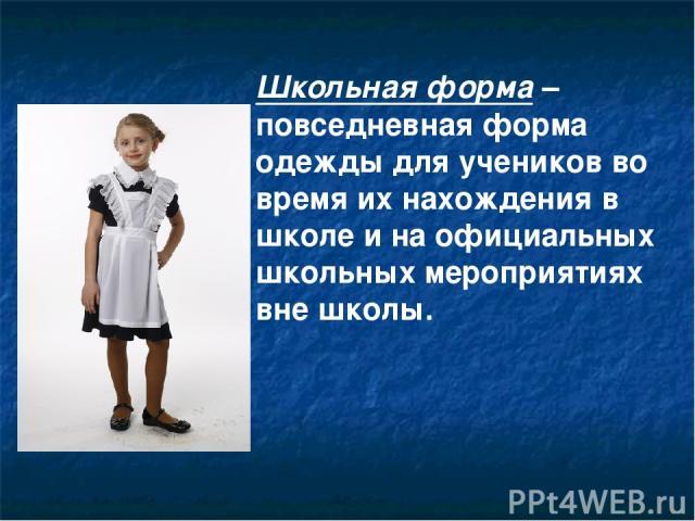 Школьная форма – повседневная форма одежды для учеников во время их нахождения в школе и на официальных школьных мероприятиях вне школы.