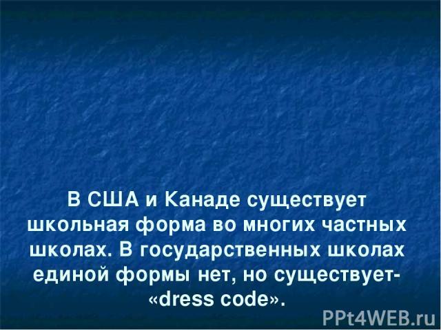 В США и Канаде существует школьная форма во многих частных школах. В государственных школах единой формы нет, но существует- «dress code».