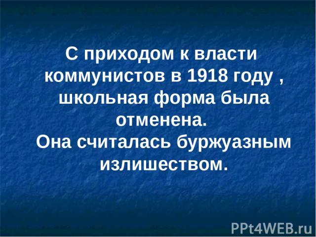 С приходом к власти коммунистов в 1918 году , школьная форма была отменена. Она считалась буржуазным излишеством.