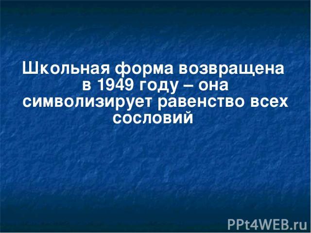 Школьная форма возвращена в 1949 году – она символизирует равенство всех сословий