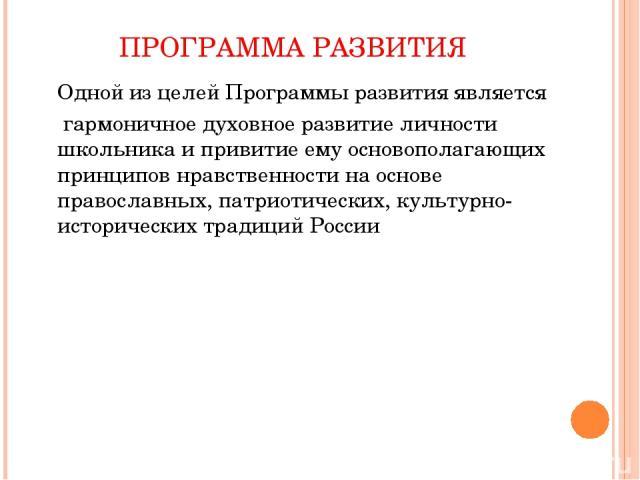 ПРОГРАММА РАЗВИТИЯ Одной из целей Программы развития является гармоничное духовное развитие личности школьника и привитие ему основополагающих принципов нравственности на основе православных, патриотических, культурно-исторических традиций России