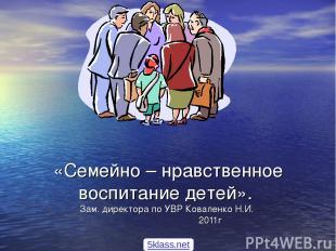 «Семейно – нравственное воспитание детей». Зам. директора по УВР Коваленко Н.И.