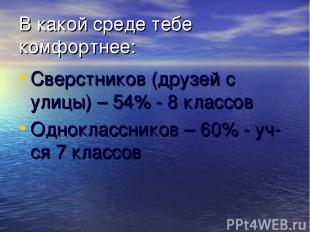 В какой среде тебе комфортнее: Сверстников (друзей с улицы) – 54% - 8 классов Од
