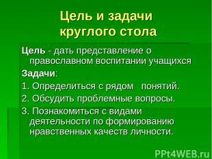 Цель и задачи круглого стола Цель - дать представление о православном воспитании