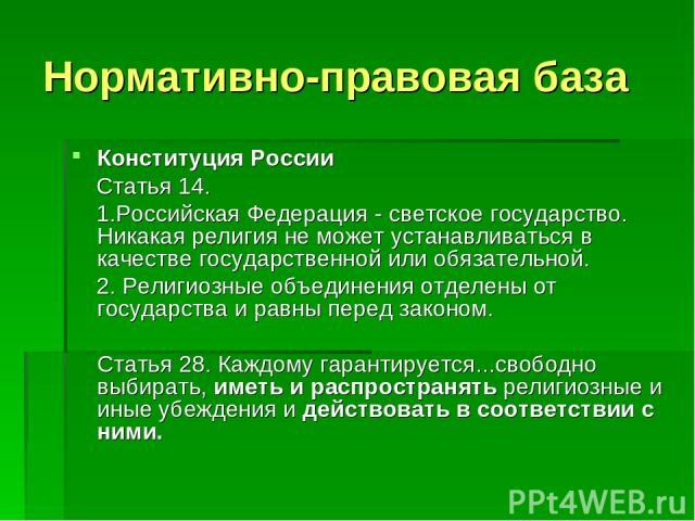 Нормативно-правовая база Конституция России Статья 14. 1.Российская Федерация - светское государство. Никакая религия не может устанавливаться в качестве государственной или обязательной. 2. Религиозные объединения отделены от государства и равны пе…