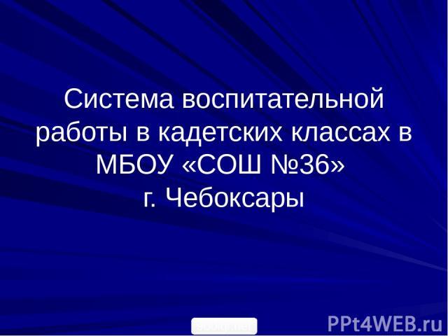 Система воспитательной работы в кадетских классах в МБОУ «СОШ №36» г. Чебоксары 900igr.net