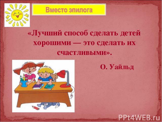 «Лучший способ сделать детей хорошими — это сделать их счастливыми». О. Уайльд