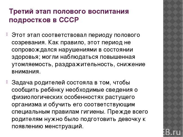 Третий этап полового воспитания подростков в СССР Этот этап соответствовал периоду полового созревания. Как правило, этот период не сопровождался нарушениями в состоянии здоровья; могли наблюдаться повышенная утомляемость, раздражительность, снижени…