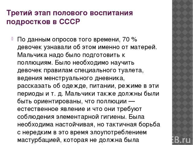 Третий этап полового воспитания подростков в СССР По данным опросов того времени, 70 % девочек узнавали об этом именно от матерей. Мальчика надо было подготовить к поллюциям. Было необходимо научить девочек правилам специального туалета, ведения мен…