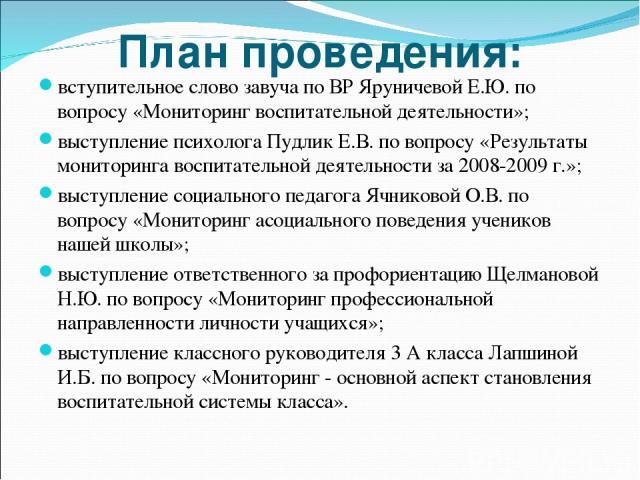 План проведения: вступительное слово завуча по ВР Яруничевой Е.Ю. по вопросу «Мониторинг воспитательной деятельности»; выступление психолога Пудлик Е.В. по вопросу «Результаты мониторинга воспитательной деятельности за 2008-2009 г.»; выступление соц…