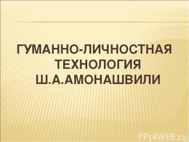 ГУМАННО-ЛИЧНОСТНАЯ ТЕХНОЛОГИЯ Ш.А.АМОНАШВИЛИ
