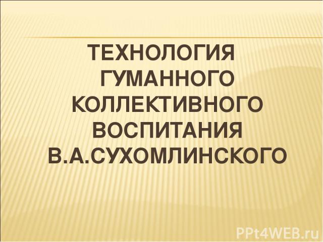 ТЕХНОЛОГИЯ ГУМАННОГО КОЛЛЕКТИВНОГО ВОСПИТАНИЯ В.А.СУХОМЛИНСКОГО