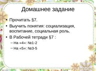 Домашнее задание Прочитать §7. Выучить понятия: социализация, воспитание, социал