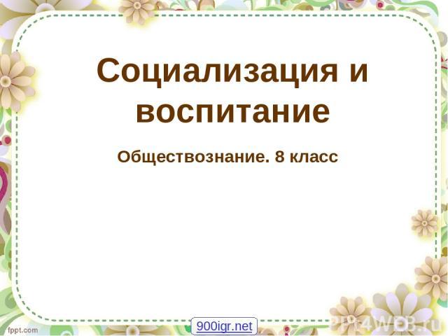 Социализация и воспитание Обществознание. 8 класс 900igr.net
