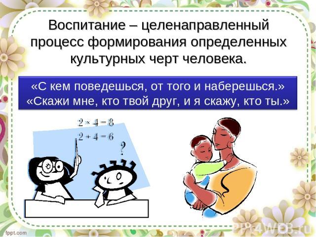 Воспитание – целенаправленный процесс формирования определенных культурных черт человека.