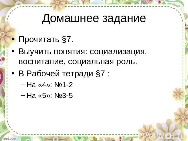 Домашнее задание Прочитать §7. Выучить понятия: социализация, воспитание, социальная роль. В Рабочей тетради §7 : На «4»: №1-2 На «5»: №3-5