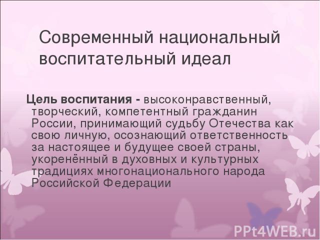 Современный национальный воспитательный идеал Цель воспитания - высоконравственный, творческий, компетентный гражданин России, принимающий судьбу Отечества как свою личную, осознающий ответственность за настоящее и будущее своей страны, укоренённый …