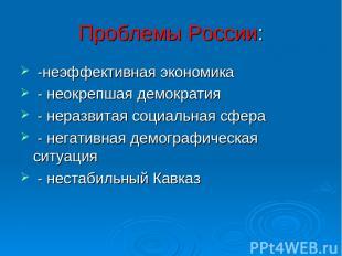 Проблемы России: -неэффективная экономика - неокрепшая демократия - неразвитая с