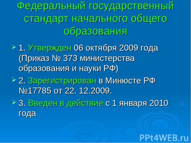 Федеральный государственный стандарт начального общего образования 1. Утвержден 06 октября 2009 года (Приказ № 373 министерства образования и науки РФ) 2. Зарегистрирован в Минюсте РФ №17785 от 22. 12.2009. 3. Введен в действие с 1 января 2010 года