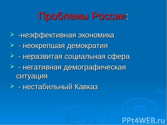 Проблемы России: -неэффективная экономика - неокрепшая демократия - неразвитая социальная сфера - негативная демографическая ситуация - нестабильный Кавказ