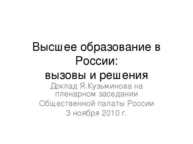 Высшее образование в России: вызовы и решения Доклад Я.Кузьминова на пленарном заседании Общественной палаты России 3 ноября 2010 г.