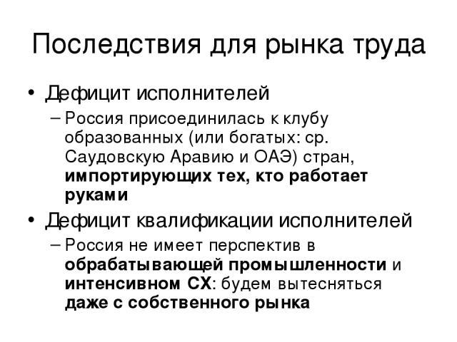 Последствия для рынка труда Дефицит исполнителей Россия присоединилась к клубу образованных (или богатых: ср. Саудовскую Аравию и ОАЭ) стран, импортирующих тех, кто работает руками Дефицит квалификации исполнителей Россия не имеет перспектив в обраб…