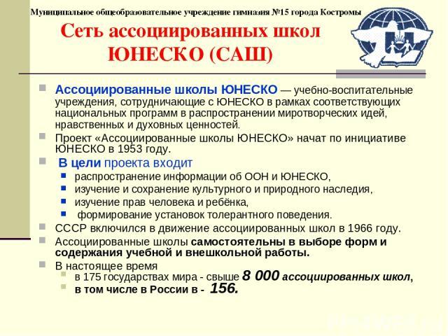 Муниципальное общеобразовательное учреждение гимназия №15 города Костромы Сеть ассоциированных школ ЮНЕСКО (САШ) Ассоциированные школы ЮНЕСКО — учебно-воспитательные учреждения, сотрудничающие с ЮНЕСКО в рамках соответствующих национальных программ …