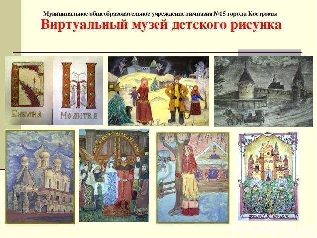 Муниципальное общеобразовательное учреждение гимназия №15 города Костромы Виртуальный музей детского рисунка