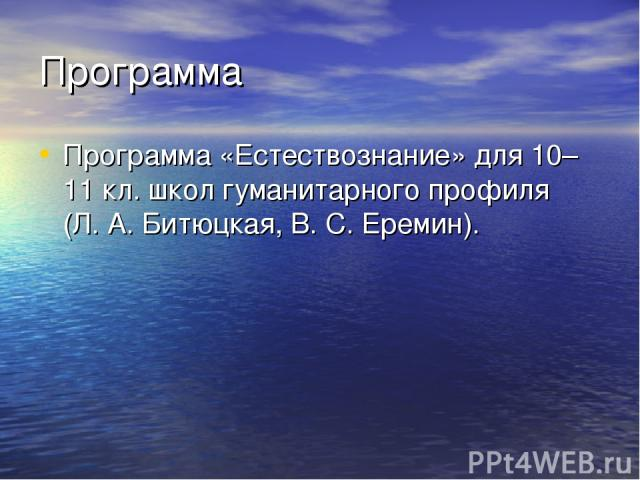 Программа Программа «Естествознание» для 10–11кл. школ гуманитарного профиля (Л.А.Битюцкая, В.С.Еремин).