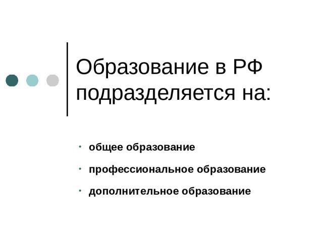 Образование в РФ подразделяется на: общееобразование профессиональное образование дополнительное образование