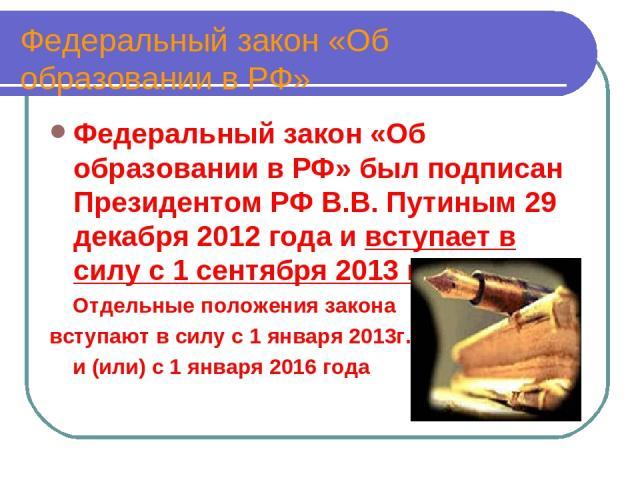Федеральный закон «Об образовании в РФ» Федеральный закон «Об образовании в РФ» был подписан Президентом РФ В.В. Путиным 29 декабря 2012 года и вступает в силу с 1 сентября 2013 года Отдельные положения закона вступают в силу с 1 января 2013г. и (ил…