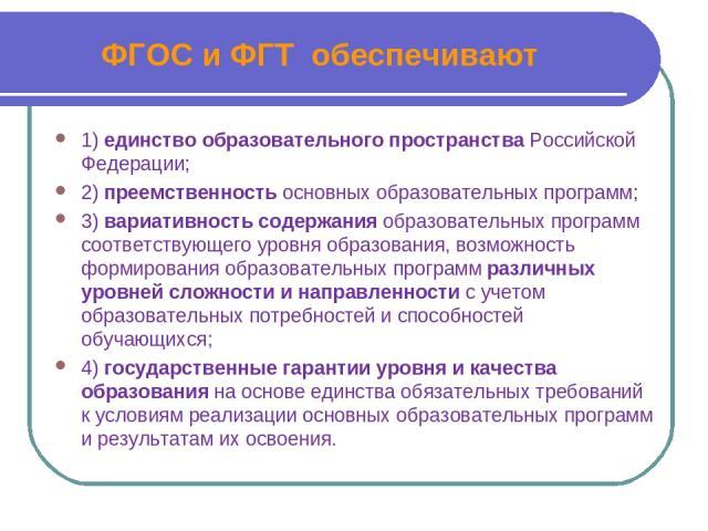 ФГОС и ФГТ обеспечивают 1) единство образовательного пространства Российской Федерации; 2) преемственность основных образовательных программ; 3) вариативность содержания образовательных программ соответствующего уровня образования, возможность форми…