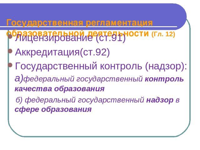 Государственная регламентация образовательной деятельности (Гл. 12) Лицензирование (ст.91) Аккредитация(ст.92) Государственный контроль (надзор): а)федеральный государственный контроль качества образования б) федеральный государственный надзор в сфе…